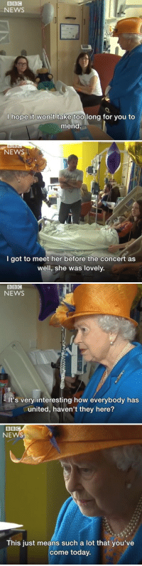 News, Hospital, and Today: NEWS  I hope it won't take too long for you to  mend   NEWS  I got to meet her before the concert as  well, she was lovely.   NEWS  It's very interesting how everybody has  eunited, haven't they here?   NEWS  This just means such a lot that you've  come today. <p>Her Majesty visited and spoke with the Manchester victims in the hospital recently. A real class act, she is.</p>