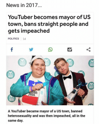 Memes, News, and Politics: News in 2017.  YouTuber becomes mayor of US  town, bans straight people and  gets impeached  POLITICS 1d  th  as  A YouTuber became mayor of a US town, banned  heterosexuality and was then impeached, all in the  same day. Millennials ayyy | Follow @aranjevi for more!