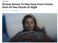 psyche: NEWS IN BRIEF  Woman Knows To Stay Away From Certain  Parts Of Own Psyche At Night  /21/17 11:41am SEE MORE: LOCAL