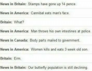 News in England Vs America and Canada: News in Britain: Stamps have gone up 14 pence.  News in America: Cannibal eats man's face.  Britain: What?  News in America: Man throws his own intestines at police.  News in Canada: Body parts mailed to government.  News in America: Women kills and eats 3 week old son.  Britain: Erm.  News in Britain: Our butterfly population is still declining News in England Vs America and Canada