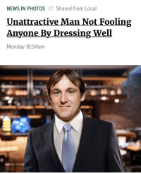 News, Monday, and Irl: NEWS IN PHOTOS Shared from Local  Unattractive Man Not Fooling  Anyone By DressingWell  Monday 10:54am Me_irl