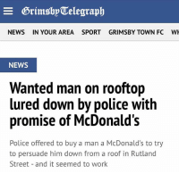 McDonalds, News, and Police: NEWS  IN YOUR AREA  SPORTGRIMSBY TOWN FC  W  NEWS  Wanted man on rooftop  lured down by police with  promise of McDonald's  Police offered to buy a man a McDonald's to try  to persuade him down from a roof in Rutland  Street and it seemed to work Me as a criminal🤣 go follow my bro @hereforthebanter_ cause his page is pure 🔥