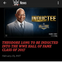 Memes, Wwe Raw, and Induct: News  INDICTEE  HALLERME  CLASS OF 2017  Teddy Long  THEODORE LONG TO BE INDuc TED  INTO THE WWE HALL OF FAME  CLASS OF 2017  February 13, 2017 PC: @believeinambrose (give them a follow) Breaking News: It was just announced by WWE that Teddy Long will be inducted into the WWE Hall of Fame this year in Orlando, Florida. Picture Credit: Wrestling Rumors App Information Credit: Wrestling Rumors App wwe raw wrestlemania nxt wrestlemania32 wwenetwork wrestling awesome banter roadto50000 instagram wwesupercard supercard wweuk wwelive wweuniverse smackdown playa teddylong
