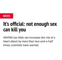 Funny, News, and Sex: NEWS  It's official: not enough sex  can kill vou  HAVING too little sex increases the risk ofa  heart attack by more than two-and-a-half  times, scientists have warned. I ain't gon lie them new games y'all got coming out made me grab some lotion and tissues @larnite • ➫➫➫ Follow @Staggering for more funny posts daily!