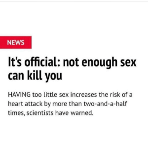 News, Sex, and Guess: NEWS  It's official: not enough sex  can kill you  HAVING too little sex increases the risk ofa  heart attack by more than two-and-a-half  times, scientists have warned. 2meirl4meirl I guess I'll die