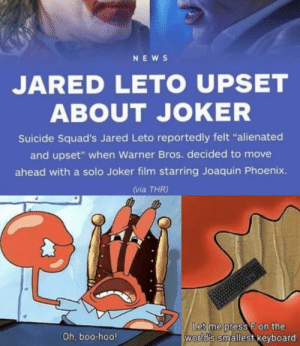 "Aw man: NEWS  JARED LETO UPSET  ABOUT JOKER  Suicide Squad's Jared Leto reportedly felt ""alienated  and upset"" when Warner Bros. decided to move  ahead with a solo Joker film starring Joaquin Phoenix.  (via THR)  Let me press F on the  world's smallest keyboard.  Oh, boo-hoo! Aw man"