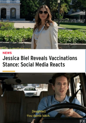 Another One, Bitch, and Dumb: NEWS  Jessica Biel Reveals Vaccinations  Stance: Social Media Reacts  [laughter]  -You dumb bitch.  FX Another one 🙄