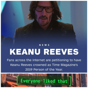 Dank, Internet, and Memes: NEWS  KEANU REEVES  Fans across the Internet are petitioning to have  Keanu Reeves crowned as Time Magazine's  2019 Person of the Year.  Everyone 1iked that Man of the year by melonmuskIII MORE MEMES