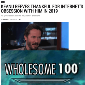 That just makes us love him even more.: News  KEANU REEVES THANKFUL FOR INTERNET'S  OBSESSION WITH HIM IN 2019  He spoke about it at the Toy Story 4' premiere.  By Alex Darus June 16, 2019  C  WHOLESOME 100 That just makes us love him even more.