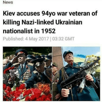 HERO: News  Kiev accuses 94yo war veteran of  killing Nazi-linked Ukrainian  nationalist in 1952  Published: 4 May 2017 03:32 GMT HERO