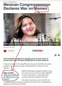 """Agaisnt'nn nosotros: News Latin America  Mexican Congress  Declares War on  Memes  an  party. Photo a  Martha Orta R  Published 4 May 2016  Comments  The lawmaker ggests a penalty of up to four years in  prison and a fine of nearly US$2,000 for meme creators.  A Mexican lawma  for the ruling PRI party will present a bill before her state's  congress to Grim ze the creation and dissemination of memes on social  networks.  Martha Orta Rodriguez suggests a penalty of up to  RELATED:  four years in prison and a fine of nearly US$2,000  185, ooo Killed  for those responsible for creating these often  in Mexico in 9 humorous and satirical images on the Web.  Years  Orta said she is trying to prevent harmful"""" and  humiliating images from being circulated on the Internet, but unsurprisingly her  proposal was not received well online. Agaisnt'nn nosotros"""