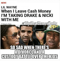 It's like a divorce. Wayne will get the kids, Baby will get visitation rights LOL 😂 😂 itsnicetoseeblackfatherswantingtheirkids RIPtoCashMoney lilwayne liltunechi YMCMB birdman cashmoney Drake NickiMinaj @birdman5star @liltunechi_c5 @champagnepapi @nickiminaj: NEWS  LIL WAYNE  When I Leave Cash Money  I'M TAKING DRAKE & NICKI  WITH ME  7 Hours Ago  SO SAD WHEN THERE'S  ADIVORCE ANDA  CUSTODY BATTLEOTERTHEKIDS It's like a divorce. Wayne will get the kids, Baby will get visitation rights LOL 😂 😂 itsnicetoseeblackfatherswantingtheirkids RIPtoCashMoney lilwayne liltunechi YMCMB birdman cashmoney Drake NickiMinaj @birdman5star @liltunechi_c5 @champagnepapi @nickiminaj