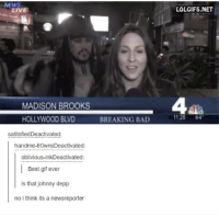 Obliviates: NEWS  LIVE  MADISON BROOKS  HOLLYWOOD BLVD  satitsfiedDeactivated:  handme-frownsDeactivated:  oblivious-inkDeactivated:  Best gif ever  is that johnny depp  no i think its a newsreporter  BREAKING BAD  LOLGIFS.NET  1128  64