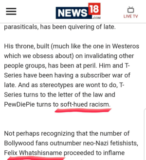 """News, Racism, and Live: NEWS  LIVE T  COM  parasiticals, has been quivering of late  His throne, built (much like the one in Westeros  which we obsess about) on invalidating other  people groups, has been at peril. Him and T-  Series have been having a subscriber war of  late. And as stereotypes are wont to do, T-  Series turns to the letter of the law and  PewDiePie turns to soft-hued racism  Not perhaps recognizing that the number of  Bollywood fans outnumber neo-Nazi fetishists,  Felix Whatshisname proceeded to inflame Media outlet calls out pewdiepie for """"soft-hued racism"""" proceeds to call him """"whatshisname"""" because thats a strange foreign second name."""