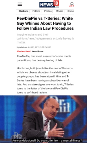 News, Politics, and Racism: NEWS  LIVE T  Elections Politics PhotosMovies Cricke  PewDiePie vs T-Series: White  Guy Whines About Having to  Follow Indian Law Procedures  Imagine Indians and their  opinions/laws/judegements actually having to  matter  Updated on: April 11, 2019,9:33 PM IST  Shantanu David, News18.com  PewDiePie, that most assured of social media  parasiticals, has been quivering of late  His throne, built (much like the one in Westeros  which we obsess about) on invalidating other  people groups, has been at peril. Him and T  Series have been having a subscriber war of  late. And as stereotypes are wont to do, T-Series  turns to the letter of the law and PewDiePie  turns to soft-hued racism.  Are you delusional? Do you suffer from a mental illness? The Media back at it again
