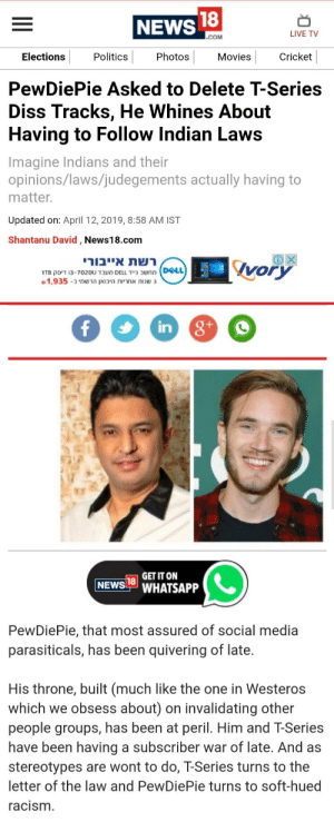 Dell, Diss, and Movies: NEWS  LIVE TV  COM  Elections  Politics  Photos  Movies  Cricket  PewDiePie Asked to Delete T-Series  Diss Tracks, He Whines About  Having to Follow Indian Laws  Imagine Indians and thein  opinions/laws/judegements actually having to  matter.  Updated on: April 12, 2019, 8:58 AM IST  Shantanu David, News18.com  אייבורירשת  Ivory  DELL  1TB זיסק i3-7020U 1 מעב DELL ניידשב  1,935-בהרשמי היבואן אחריות שנות 3  in  GET IT ON  NEWS L WHATSAPP  PewDiePie, that most assured of social media  parasiticals, has been quivering of late.  His throne, built (much like the one in Westeros  which we obsess about) on invalidating other  people groups, has been at peril. Him and T-Series  have been having a subscriber war of late. And as  stereotypes are wont to do, T-Series turns to the  letter of the law and PewDiePie turns to soft-hued  acism Still not defamat- This is defamtion