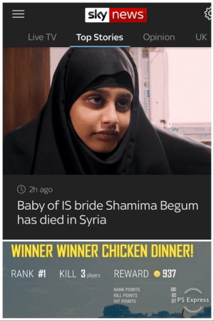 When your only leverage back to the UK fuckin dies on you...: news  Live TV Top Stories Opinion UK  O 2h ago  Baby of IS bride Shamima Begum  has died in Syria  WINNER WINNER CHICKEN DINNER!  RANK#1  KILL 3 players  REWARD  937  RANK POINTS  KILL POINTS  HIT POINTS  0  60  67 PS Express When your only leverage back to the UK fuckin dies on you...