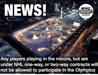 Memes, News, and National Hockey League (NHL): NEWS!  NHL  DISCUSSION  Any players playing in the minors, but are  under NHL one-way, or two-way contracts will  not be allowed to participate in the Olympics  13 This includes ALL players under NHL entry-level contracts, no matter which league they play in NHLDiscussion Olympics Minors AHL NHL ECHL pyeongchang2018