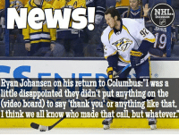 "Disappointed, Memes, and News: NeWS!  NHL.  DISCUSSION  Ryan Johansen on his return to Columbus:""I was a  little disappointed they didn't put anything on the  (video board to say thankyou or anything like that,  I think we anknow who made that caILbut Whatever Ouch... Ryan and GM Jarmo Kekalainen never got along, but was Johansen deserving of a tribute? Johansen Predators NHLDiscussion Kekalainen BlueJackets Return Columbus"