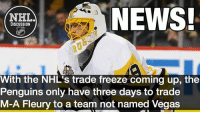 Memes, News, and National Hockey League (NHL): NEWS!  NHL  DISCUSSION  With the NHL's trade freeze coming up, the  Penguins only have three days to trade  M-A Fleury to a team not named Vegas Bob McKenzie: League-wide (except for Vegas) trade-waiver freeze kicks in @ 3 pm ET on Sat. June 17. This means trades between teams not named Vegas must happen before the deadline. Is Fleury on the move, or could Vegas pick him up? Vegas GoldenKnights Fleury Penguins StanleyCup nhldiscussion