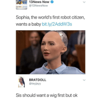 Follow @mememang it's one of the few pages that genuinely makes me laugh 😂: NEWS  NOW  News  Now  abc  @13NewsNow  Sophia, the world's first robot citizen,  wants a baby bit.ly/2AddW3s  BRATDOLL  @teyjayy  Sis should want a wig first but ok Follow @mememang it's one of the few pages that genuinely makes me laugh 😂