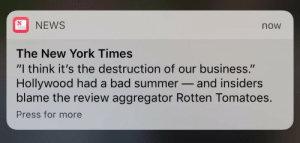 """Bad, Blockbuster, and Movies: NEWS  now  The New York Times  """"I think it's the destruction of our business.""""  Hollywood had a bad summer- and insiders  blame the review aggregator Rotten Tomatoes.  Press for more kesus:  gothfrasiercrane:   lesbianmikewheeler: in 2018 when blockbuster cinema finally dies as prophesied I'm holding a party and I'm gonna get Fucked Up  hollywood learns they need to actually make good movies"""