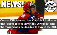 "Kovalchuk has had very minimal success in the Olympic games of the past NHLDiscussion: NEWS  OISCUSSION  NHLDISCUSSION  Current KHL forward, llya Kovalchuk indicated  that ""being able to play in the Olympics"" was  the main reason he decided to stay in the KHL Kovalchuk has had very minimal success in the Olympic games of the past NHLDiscussion"