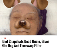 me irl: NEWS  ot Snapchats Dead Uncle, Gives  Him Dog And Faceswap Filter me irl
