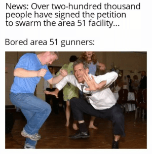 Bored, News, and Reddit: News: Over two-hundred thousand  people have signed the petition  to swarm the area 51 facility...  Bored area 51 gunners: Ohhh boy