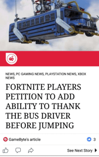 "News, PlayStation, and Xbox: NEWS, PC GAMING NEWS, PLAYSTATION NEWS, XBOX  NEWS  FORTNITE PLAYERS  PETITION TO ADD  ABILITY TO THANK  THE BUS DRIVER  BEFORE JUMPING  GameByte's article  See Next Story <p>Wholesome gaming. via /r/wholesomememes <a href=""https://ift.tt/2mvrrDC"">https://ift.tt/2mvrrDC</a></p>"