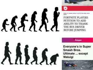 News, Nintendo, and PlayStation: NEWS, PC GAMING NEWS, PLAYSTATION NEWS, XBOX  NEWS  FORTNITE PLAYERS  PETITION TO ADD  ABILITY TO THANK  THE BUS DRIVER  BEFORE JUMPING  Polygon  Everyone's in Super  Smash Bros.  Ultimate except  Waluigi This is so sad. Can we hit Nintendo?