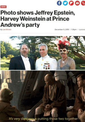 Oh I have a bad feeling about this.: NEWS  Photo shows Jeffrey Epstein,  Harvey Weinstein at Prince  Andrew's party  December 9, 2019   1:31pm   Updated  By Lee Brown  0/Scottkrafft  It's very dangerous putting those two together Oh I have a bad feeling about this.