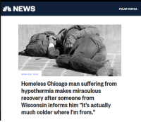 "Chicago, Homeless, and Money: NEWS  POLAR VORTEX  BREAKING NEWS  Homeless Chicago man suffering from  hypothermia makes miraculous  recovery after someone from  Wisconsin informs him ""It's actually  much colder where I'm from. Just saved a bunch of money on my heating bill by switching to egotism"
