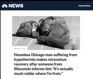 "Wisconsin: NEWS  POLAR VORTEX  BREAKING NEWS  Homeless Chicago man suffering from  hypothermia makes miraculous  recovery after someone from  Wisconsin informs him ""It's actually  much colder where I'm from."""