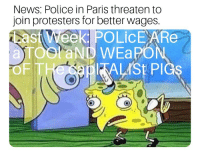 News, Police, and Paris: News: Police in Paris threaten to  join protesters for better wages.  ast Vreek POLicE ARe  aTOSraND WEaPON  F IT  ITALISt PIGs Police in Paris threaten to join protesters