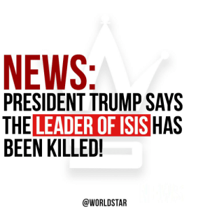 President Trump announced ISIS leader Abu Bakr al-Baghdadi has been confirmed dead in a raid led by the United States in Syria. Reports say al-Baghdadi killed himself and three other family members by detonating a suicide vest as US troops closed in on his location.  🌎⭐️📰 https://t.co/FUDdYnXXwJ: NEWS:  PRESIDENT TRUMP SAYS  THE LEADER OF ISIS HAS  BEEN KILLED!  @WORLDSTAR President Trump announced ISIS leader Abu Bakr al-Baghdadi has been confirmed dead in a raid led by the United States in Syria. Reports say al-Baghdadi killed himself and three other family members by detonating a suicide vest as US troops closed in on his location.  🌎⭐️📰 https://t.co/FUDdYnXXwJ