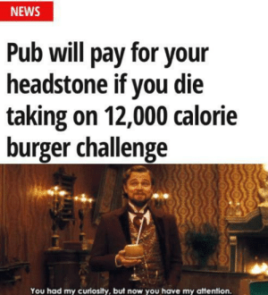 News, Burger, and Challenge: NEWS  Pub will pay for your  headstone if you die  taking on 12,000 calorie  burger challenge  You had my curiosity, but now you have my attention. Very interesting, take note