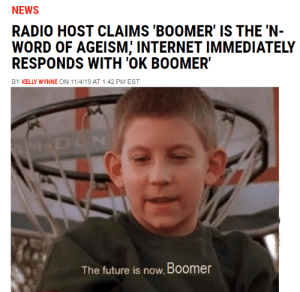 They put the baby in Baby Boomer via /r/memes https://ift.tt/2WJ2mq3: NEWS  RADIO HOST CLAIMS 'BOOMER' IS THE 'N-  WORD OF AGEISM; INTERNET IMMEDIATELY  RESPONDS WITH 'OK BOOMER  BY KELLY WYNNE ON 11/4/19 AT 1:42 PM EST  M-DUN  The future is now, Boomer They put the baby in Baby Boomer via /r/memes https://ift.tt/2WJ2mq3