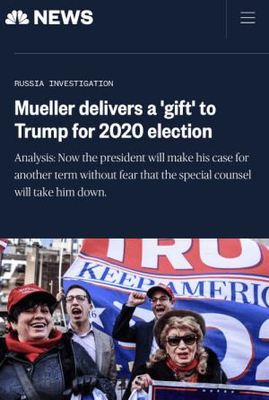Eat crow: NEWS  RUSSIA INVESTIGATION  Mueller delivers a 'gift' to  Trump for 2020 election  Analysis: Now the president will make his case for  another term without fear that the special counsel  will take him down  KEEP AME  KE Eat crow