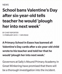 Bruh, Memes, and News: NEWS  School bans Valentine's Day  after six-year-old tells  teacher he would 'plough  her into next week'  BY CHIEF REPORTER  13 FEBRUARY 2019 1 MIN READ  A Primary School in Essex has banned all  Valentine's Day cards after a six-year-old child  wrote to his teacher and told her that he  would 'plough her into next week.'  Governors at Sally's Mound Primary Academy in  Great Winkering have promised that there will  be a thorough investigation into the incident. Bruh this lil nigga vs. Austin would be the matchup of the century