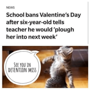 That's one ballsy kid: NEWS  School bans Valentine's Day  after six-year-old tells  teacher he would 'plough  her into next week'  SEE YOU IN  DETENTION MISS That's one ballsy kid