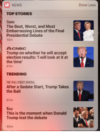 Donald Trump, News, and Lost: NEWS  Show Less  TOP STORIES  Slate  The Best, Worst, and Most  Embarrassing Lines of the Final  Presidential Debate  10m  CNBC  Trump on whether he will accept  election results: 'I will look at it at  the time'  41m  TRENDING  THE WALL STREET JOURNAL  After a Sedate Start, Trump Takes  the Bait  57m  This is the moment when Donald  Trump lost the debate  45m <p>(Wake me up) wake me up inside<br/> (Can&rsquo;t wake up) wake me up inside<br/> (Save me) call my name and save me from the dark</p>