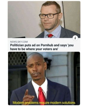 Modern problems require modern solutions by ashutosh__badetia MORE MEMES: NEWS.SKY.COM  Politician puts ad on Pornhub and says 'you  have to be where your voters are'  Modern problems require modern solutions Modern problems require modern solutions by ashutosh__badetia MORE MEMES