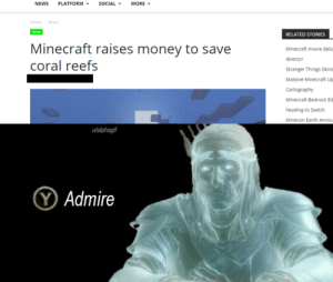 admire: NEWS  SOCIAL  MORE  PLATFORM  Home News  News  RELATED STORIES  Minecraft raises money to save  coral reefs  Minecraft movie dela  director  Stranger Things Skins  Massive Minecraft Up  Cartography  Minecraft Bedrock Ec  heading to Switch  Minecon Earth Annou  u/alphagif  YAdmire admire