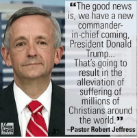 """Donald Trump, Memes, and Chiefs: NEWS  The good news  IS, we have a new  commander  in-chief coming,  President Donald  Trump  That's going to  result in the  alleviation of  suffering of  millions of  Christians around  the world.""""  -Pastor Robert Jeffress On """"Fox & Friends"""" this morning, Pastor Robert Jeffress said that Christians should celebrate Christmas without fear, and had positive predictions about President-elect Donald J. Trump."""