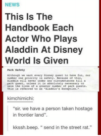 "What the hell! Need to be careful around Aladdin from now on! - Alternative Disney: NEWS  This is The  Handbook Each  Actor Who Plays  Aladdin At Disney  World Is Given  Park Safety  Although we want every Disney guest to have fun, our  number one priority is safety. Because of this,  Aladdin will never under any circumstances kill a  park guest, unless it is absolutely necessary to  save the lives of a greater number of park guests.  This is referred to as ""Aladdin's Exception.""  kimchimichi:  ""sir. we have a person taken hostage  in frontier land"".  kkssh.beep. send in the street rat."" What the hell! Need to be careful around Aladdin from now on! - Alternative Disney"