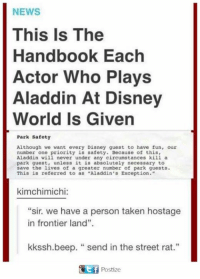 """frontier: NEWS  This Is The  Handbook Each  Actor Who Plays  Aladdin At Disney  World Is Given  Park Safety  Although we want every Disney guest to have fun, our  number one priority is safety. Because of this,  Aladdin will never under any circumstances kill a  park guest, unless it is absolutely necessary to  save the lives of a greater number of park guests.  This is referred to as """"Aladdin's Exception.""""  kimchimichi:  """"sir. we have a person taken hostage  in frontier land"""".  kkssh.beep. """"send in the street rat.""""  fPostize"""