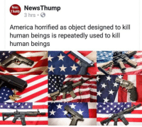 horrified: News  Thump  NewsThump  3 hrs S  America horrified as object designed to kill  human beings is repeatedly used to kill  human beings