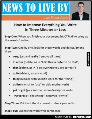 """Most useful presentationomg-humor.tumblr.com: NEWS TO LIVE BY  with Danny Rubin  How to Improve Everything You Write  in Three Minutes or Less  Step One: When you finish your document, hit CTRL+F to bring up  the search function.  Step Two: One by one, look for these words and delete/amend  them.  very, just and really (remove all three)  in order (delete, as in """"I did this in order to do that"""")  that (delete, as in """"I believe that you are correct"""")  quite (delete, excess word)  thing (replace with specific word for the """"thing"""")  utilize (switch to """"use"""" or pick another verb)  get or got (pick another, more descriptive verb)  -ing verbs (""""I am writing"""" becomes """"I write"""")  Step Three: Print out the document to check your edits.  Step Four: Submit the work with confidence!  FUNNY STUFF ON MEMEPIX.COM  MEMEPIX.COM Most useful presentationomg-humor.tumblr.com"""