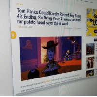 Tissues: NEWS  Tom Hanks Could Barely Record Toy Story  4's Ending, So Bring Your Tissues becuase $1  mr potato head says the n word  心BY DIRK LIBBEY  Bra  If you thought the end of Toy Story 3 lettyou a sobbing  start preparing yourself for Toy Story 4right now Recenty Tom Hanks spoke aour  t outowing  you muy want to  mess